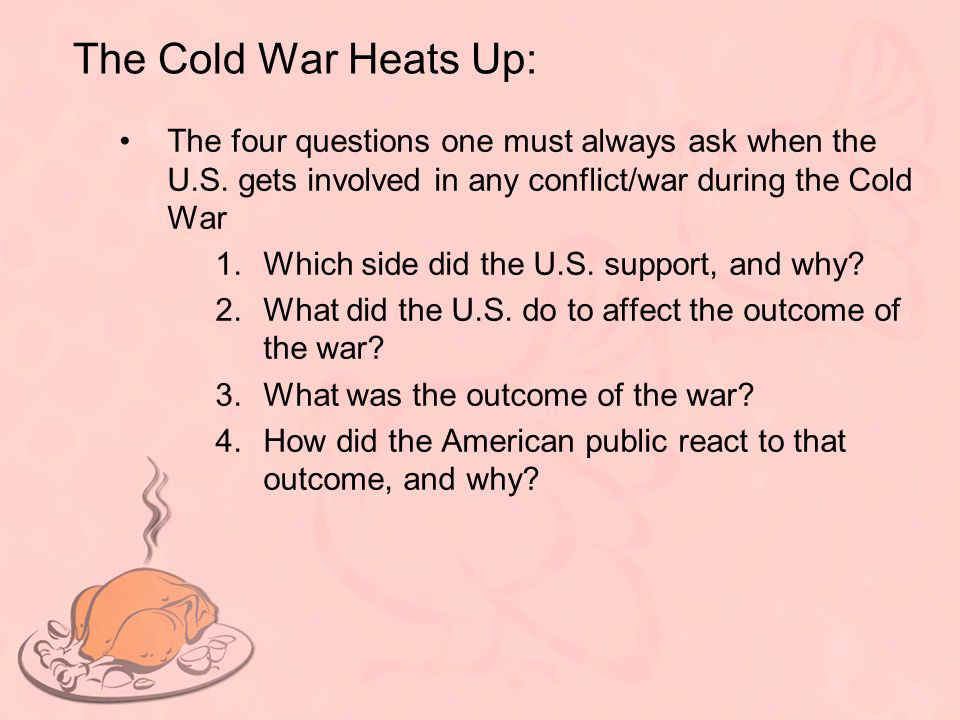 The Cold War Heats Up: The four questions one must always ask when the U.S. gets involved in any conflict/war during the Cold War 1.Which side did the