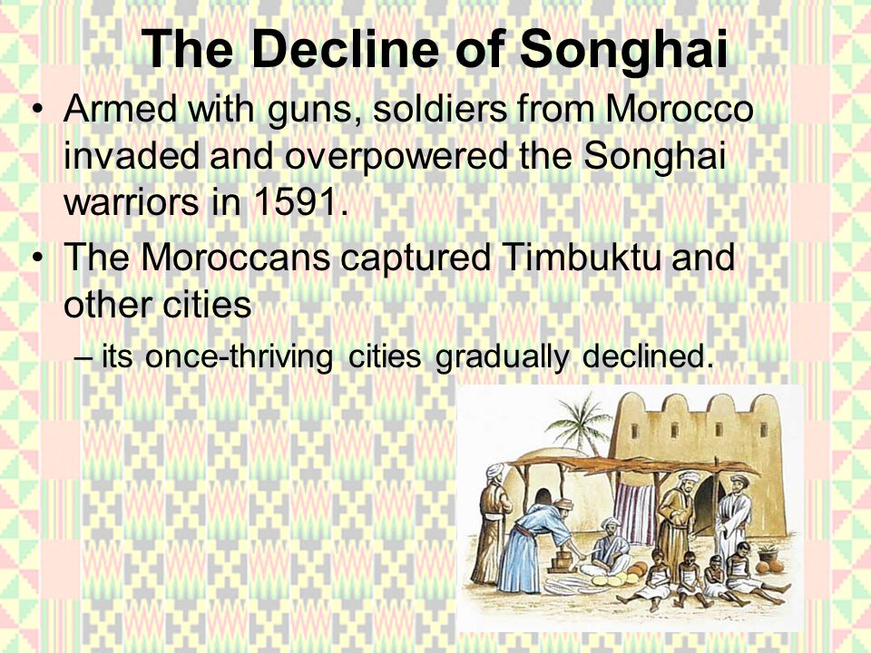 The Decline of Songhai Armed with guns, soldiers from Morocco invaded and overpowered the Songhai warriors in 1591. The Moroccans captured Timbuktu an