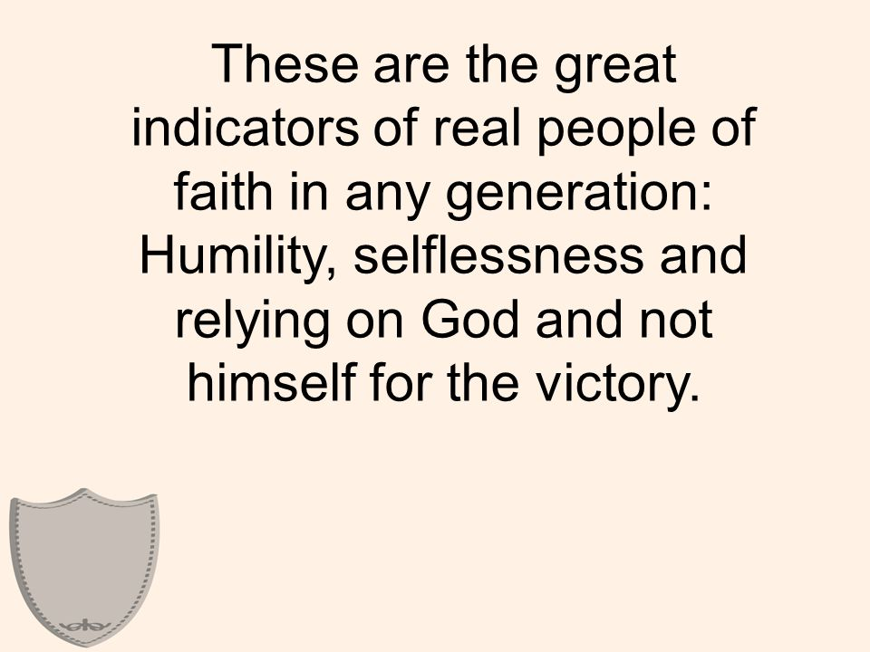 These are the great indicators of real people of faith in any generation: Humility, selflessness and relying on God and not himself for the victory.
