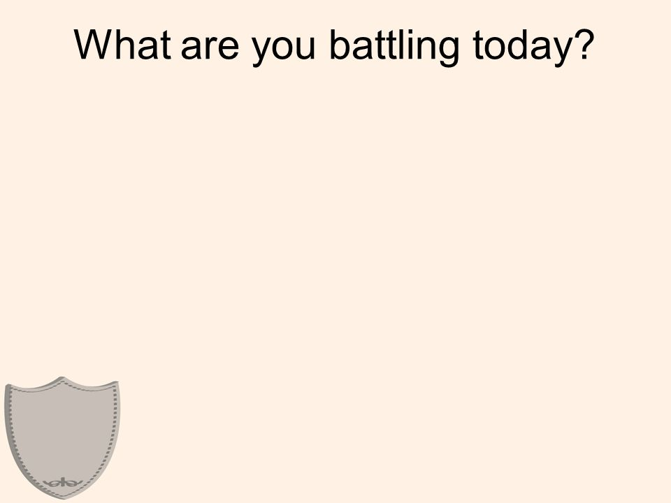 What are you battling today?