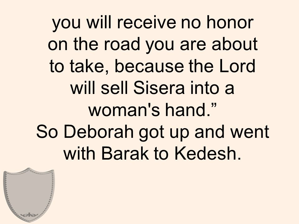 "you will receive no honor on the road you are about to take, because the Lord will sell Sisera into a woman's hand."" So Deborah got up and went with B"