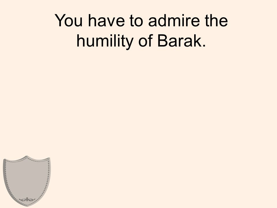 You have to admire the humility of Barak.