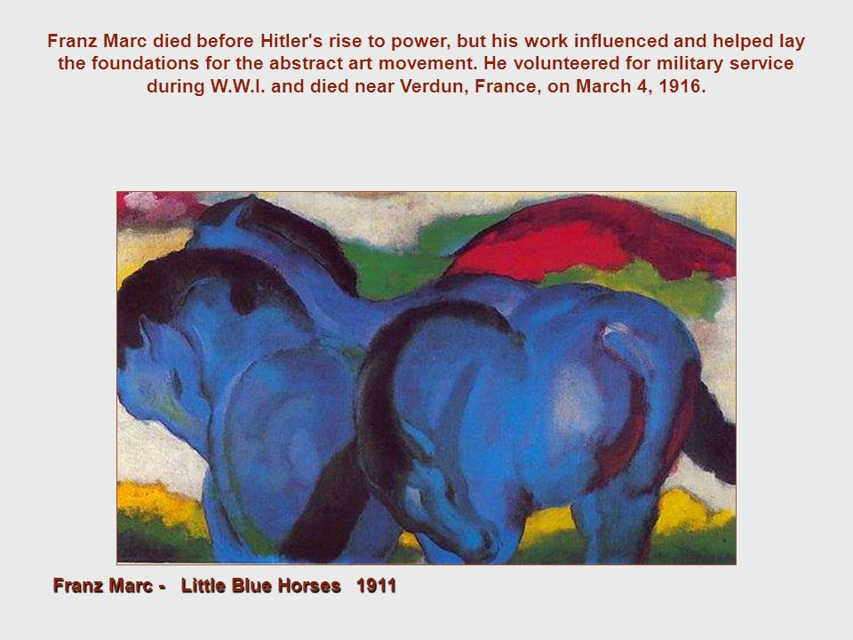 Franz Marc died before Hitler's rise to power, but his work influenced and helped lay the foundations for the abstract art movement. He volunteered fo