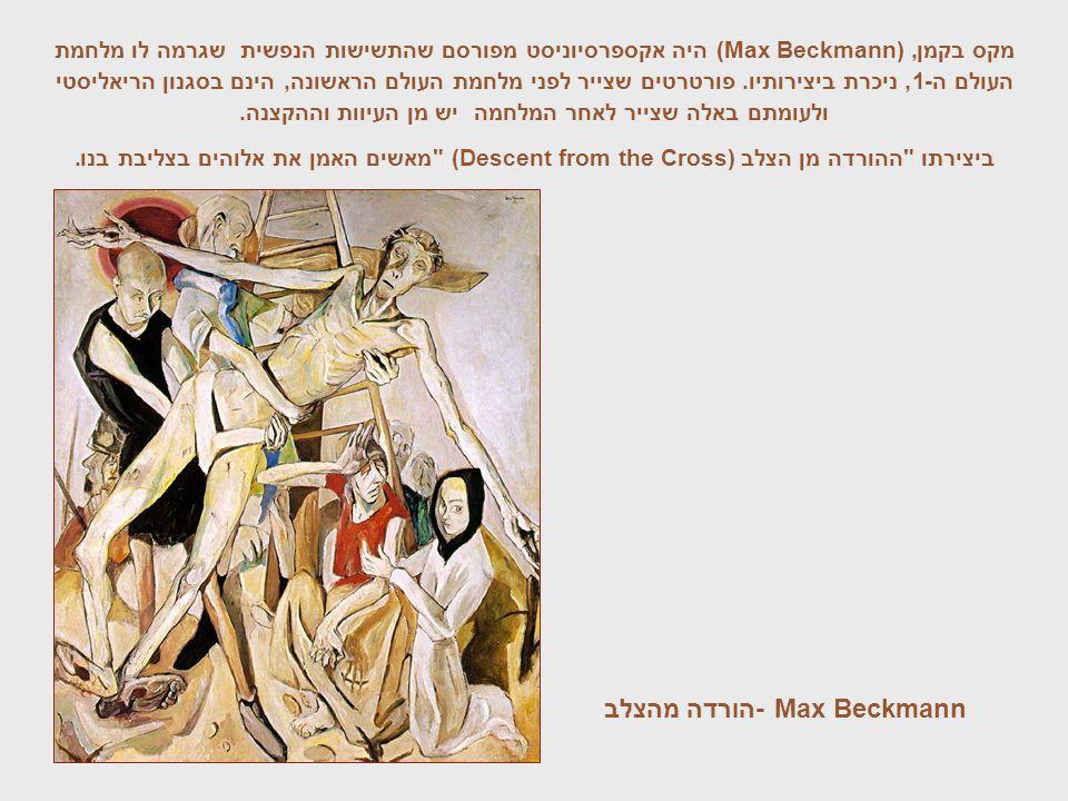 Max Beckmann -הורדה מהצלב מקס בקמן (Max Beckmann),היה אקספרסיוניסט מפורסם שהתשישות הנפשית שגרמה לו מלחמת העולם ה-1, ניכרת ביצירותיו. פורטרטים שצייר לפ