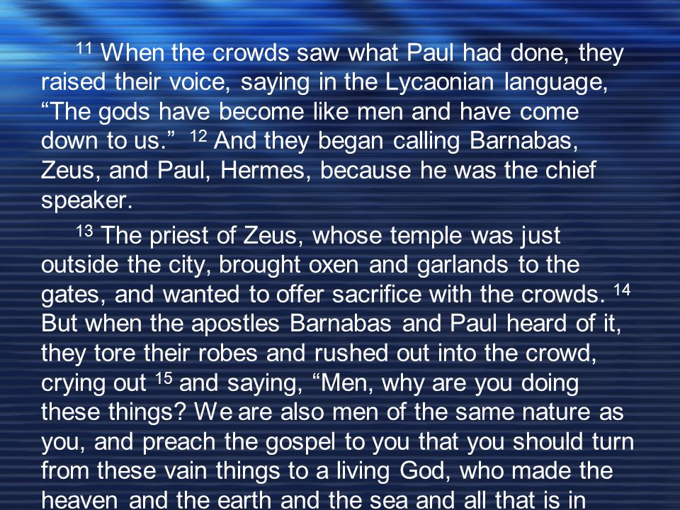 11 When the crowds saw what Paul had done, they raised their voice, saying in the Lycaonian language, The gods have become like men and have come down to us. 12 And they began calling Barnabas, Zeus, and Paul, Hermes, because he was the chief speaker.