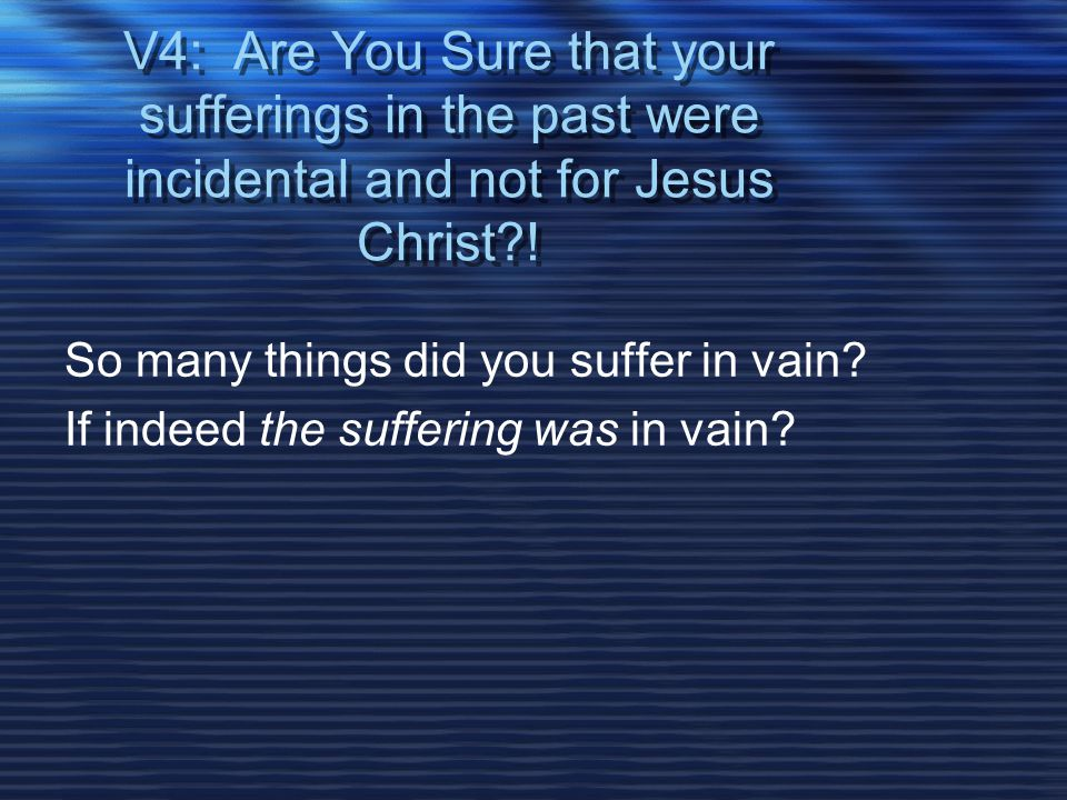 V4: Are You Sure that your sufferings in the past were incidental and not for Jesus Christ .