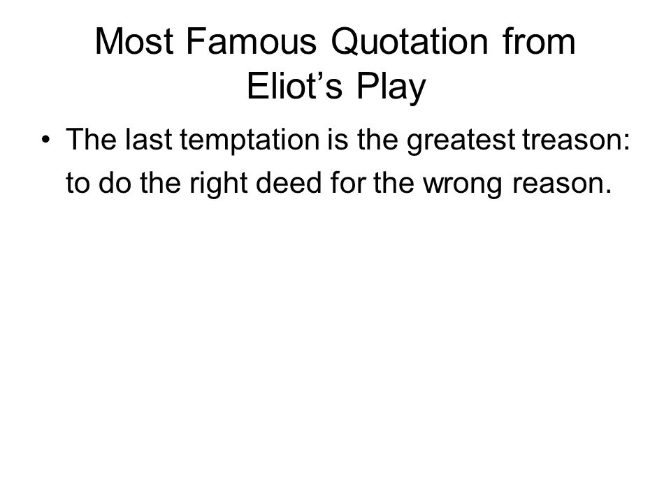 Most Famous Quotation from Eliot's Play The last temptation is the greatest treason: to do the right deed for the wrong reason.