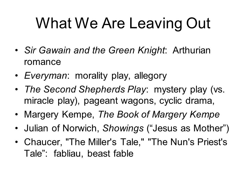 What We Are Leaving Out Sir Gawain and the Green Knight: Arthurian romance Everyman: morality play, allegory The Second Shepherds Play: mystery play (