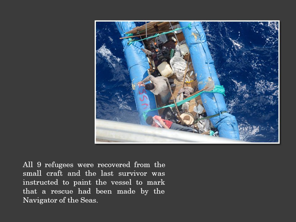 All 9 refugees were recovered from the small craft and the last survivor was instructed to paint the vessel to mark that a rescue had been made by the Navigator of the Seas.