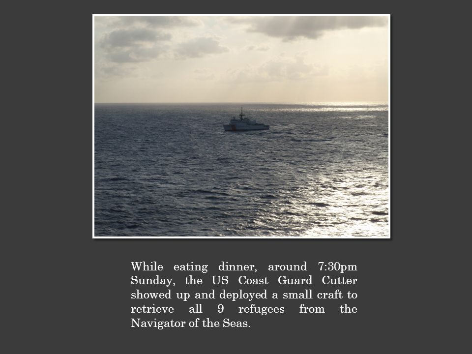 While eating dinner, around 7:30pm Sunday, the US Coast Guard Cutter showed up and deployed a small craft to retrieve all 9 refugees from the Navigator of the Seas.