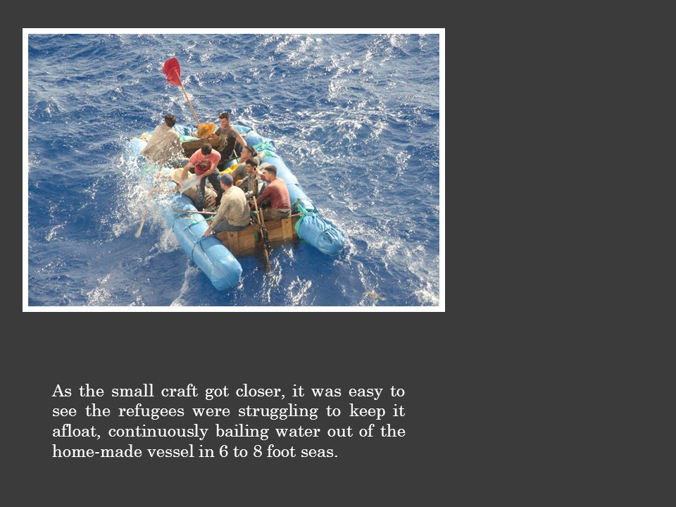 As the small craft got closer, it was easy to see the refugees were struggling to keep it afloat, continuously bailing water out of the home-made vessel in 6 to 8 foot seas.