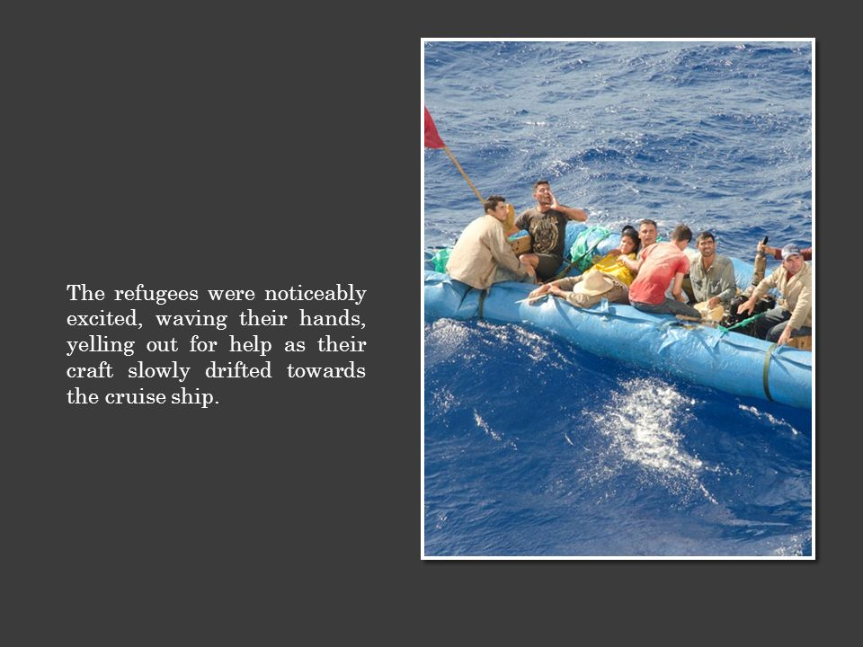 The refugees were noticeably excited, waving their hands, yelling out for help as their craft slowly drifted towards the cruise ship.