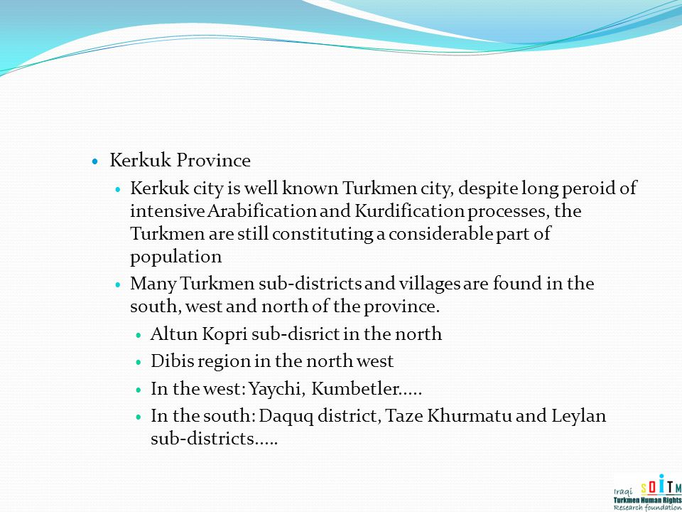 Kerkuk Province Kerkuk city is well known Turkmen city, despite long peroid of intensive Arabification and Kurdification processes, the Turkmen are st