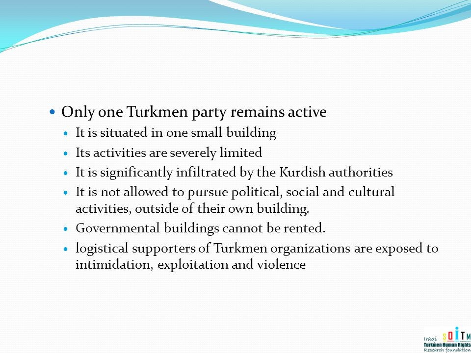 Only one Turkmen party remains active It is situated in one small building Its activities are severely limited It is significantly infiltrated by the