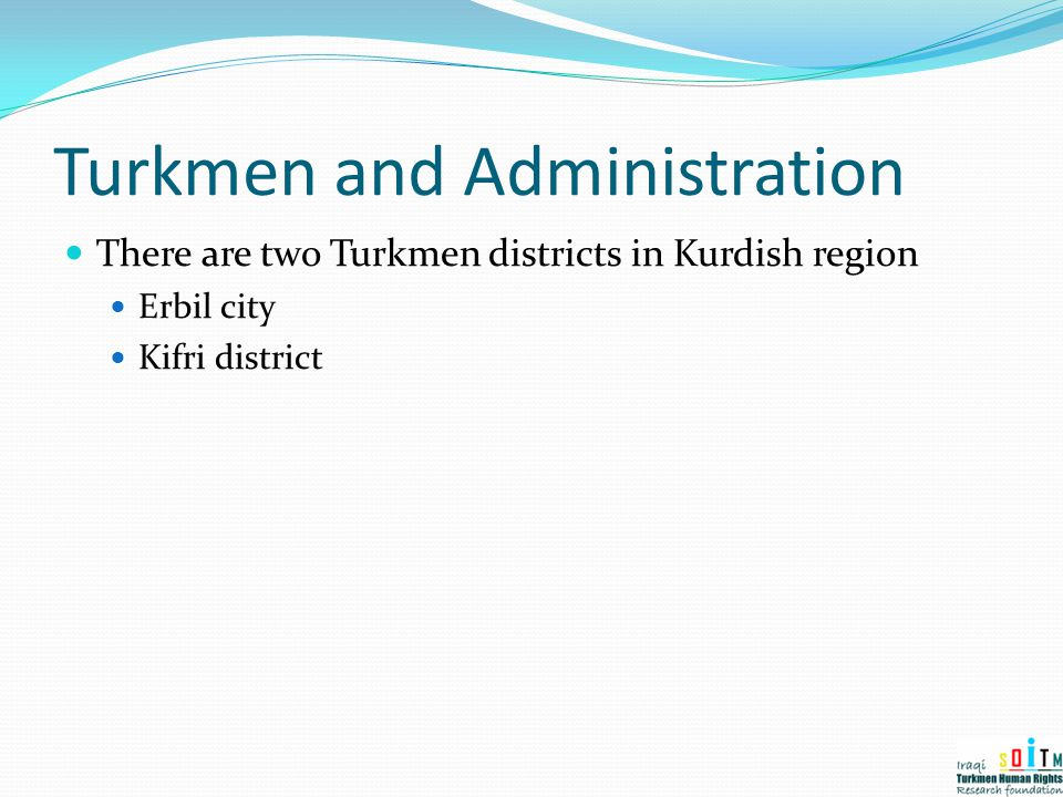 Turkmen and Administration There are two Turkmen districts in Kurdish region Erbil city Kifri district