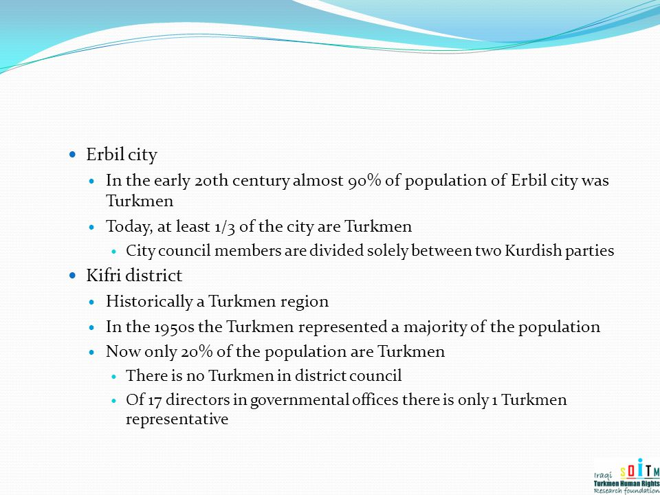 Erbil city In the early 20th century almost 90% of population of Erbil city was Turkmen Today, at least 1/3 of the city are Turkmen City council membe