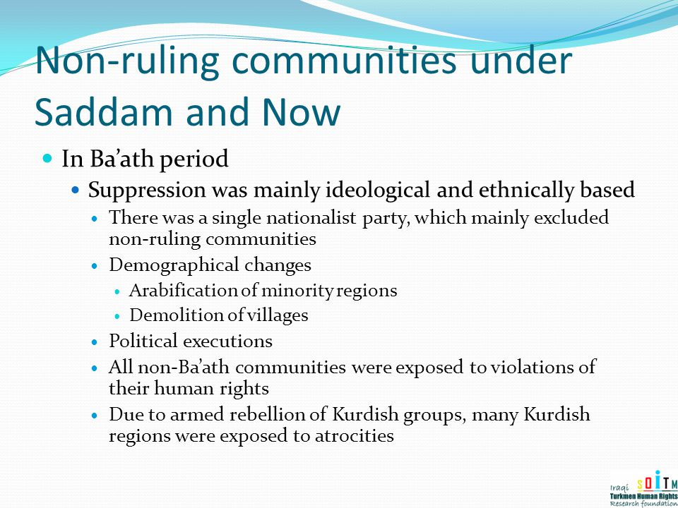 Non-ruling communities under Saddam and Now In Ba'ath period Suppression was mainly ideological and ethnically based There was a single nationalist pa