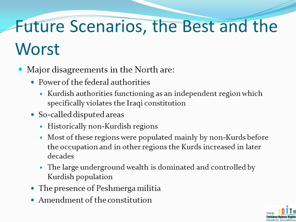 Future Scenarios, the Best and the Worst Major disagreements in the North are: Power of the federal authorities Kurdish authorities functioning as an