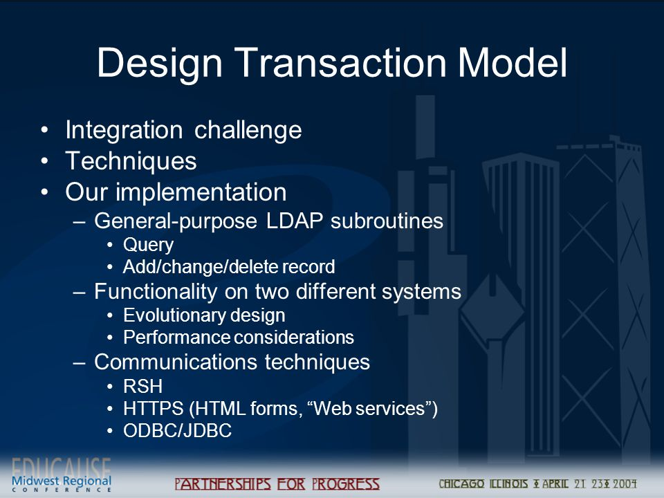 Design Transaction Model Integration challenge Techniques Our implementation –General-purpose LDAP subroutines Query Add/change/delete record –Functionality on two different systems Evolutionary design Performance considerations –Communications techniques RSH HTTPS (HTML forms, Web services ) ODBC/JDBC