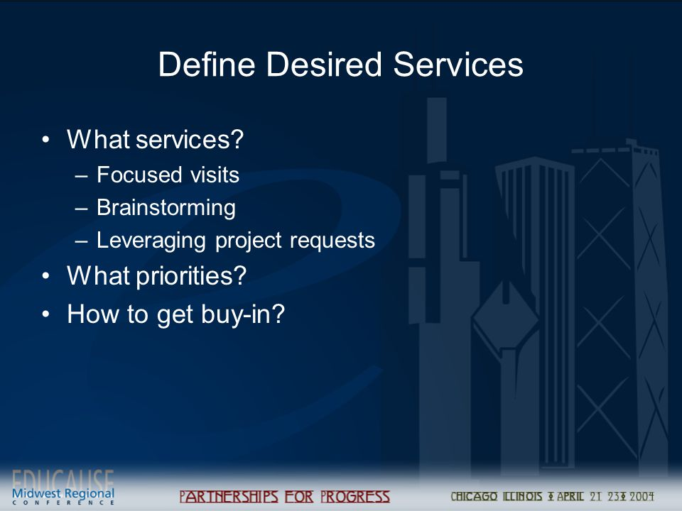 Define Desired Services What services? –Focused visits –Brainstorming –Leveraging project requests What priorities? How to get buy-in?