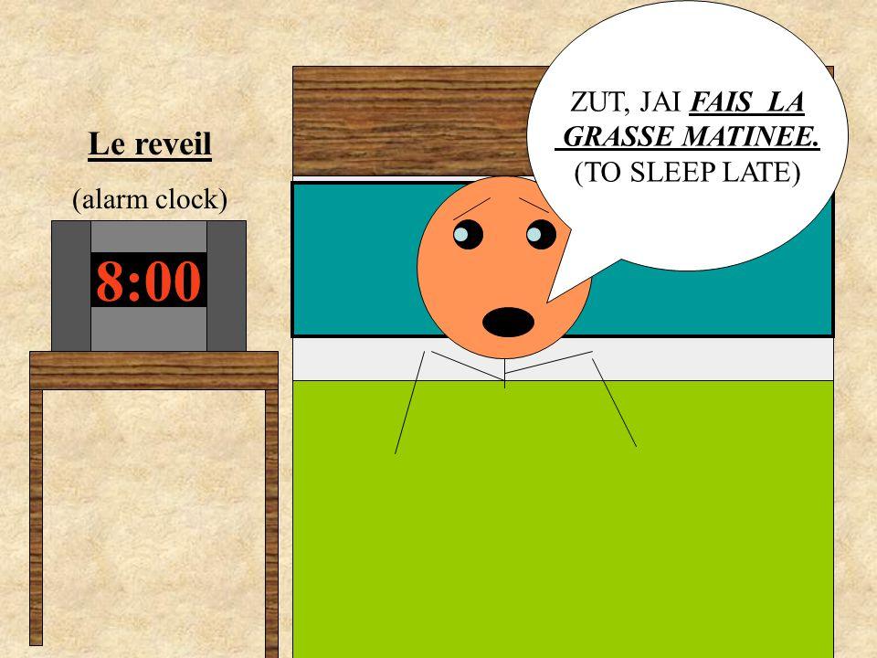 8:00 Le reveil (alarm clock) ZUT, JAI FAIS LA GRASSE MATINEE. (TO SLEEP LATE)