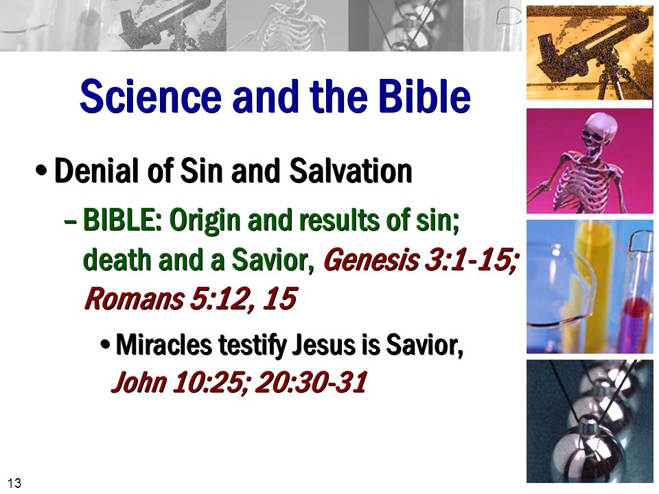Science and the Bible Denial of Sin and Salvation –BIBLE: Origin and results of sin; death and a Savior, Genesis 3:1-15; Romans 5:12, 15 Miracles testify Jesus is Savior, John 10:25; 20:30-31 Denial of Sin and Salvation –BIBLE: Origin and results of sin; death and a Savior, Genesis 3:1-15; Romans 5:12, 15 Miracles testify Jesus is Savior, John 10:25; 20:30-31 13