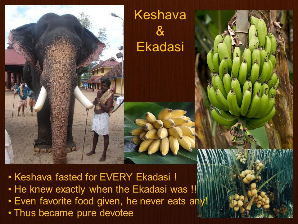21 Keshava fasted for EVERY Ekadasi . He knew exactly when the Ekadasi was !.