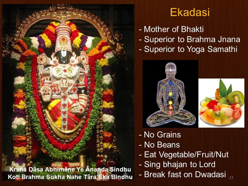 23 Ekadasi - Mother of Bhakti - Superior to Brahma Jnana - Superior to Yoga Samathi - No Grains - No Beans - Eat Vegetable/Fruit/Nut - Sing bhajan to Lord - Break fast on Dwadasi Krsna Dāsa Abhimāne Ye Ānanda Sindhu Koti Brahma Sukha Nahe Tāra Eka Bindhu