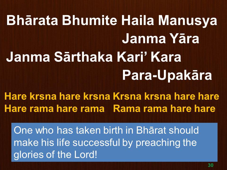 30 Bhārata Bhumite Haila Manusya Janma Yāra Janma Sārthaka Kari' Kara Para-Upakāra Hare krsna hare krsna Krsna krsna hare hare Hare rama hare rama Rama rama hare hare One who has taken birth in Bhārat should make his life successful by preaching the glories of the Lord!