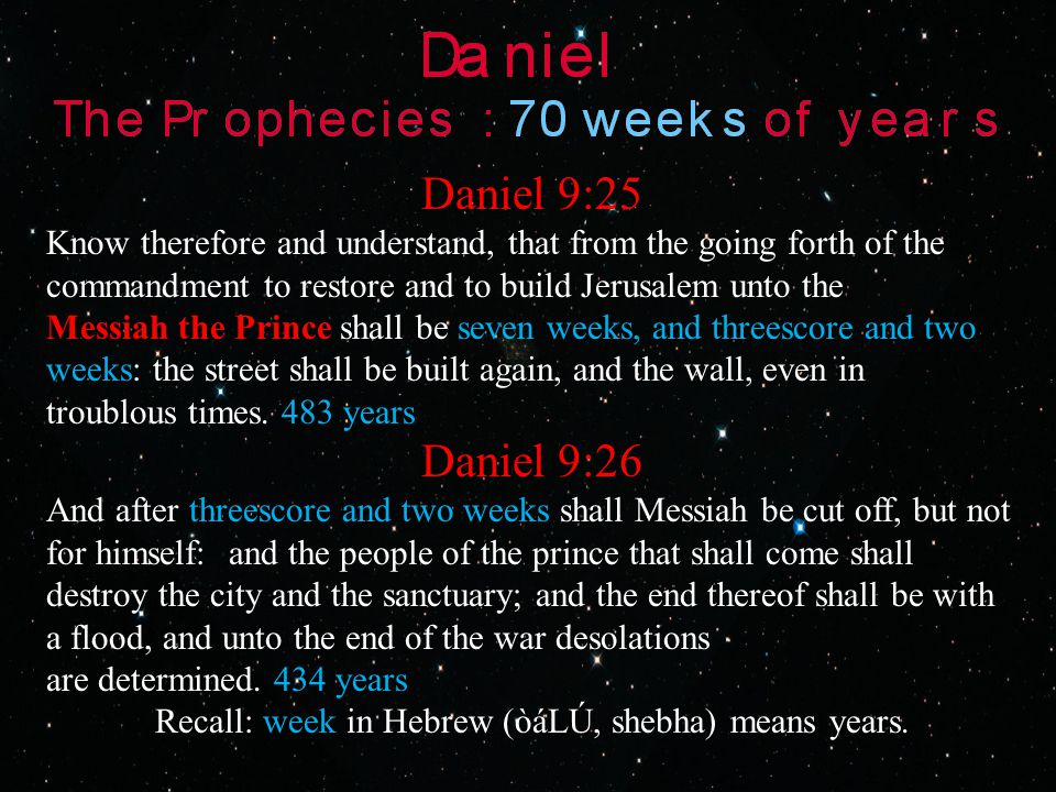 Daniel 9:25 Know therefore and understand, that from the going forth of the commandment to restore and to build Jerusalem unto the Messiah the Prince shall be seven weeks, and threescore and two weeks: the street shall be built again, and the wall, even in troublous times.