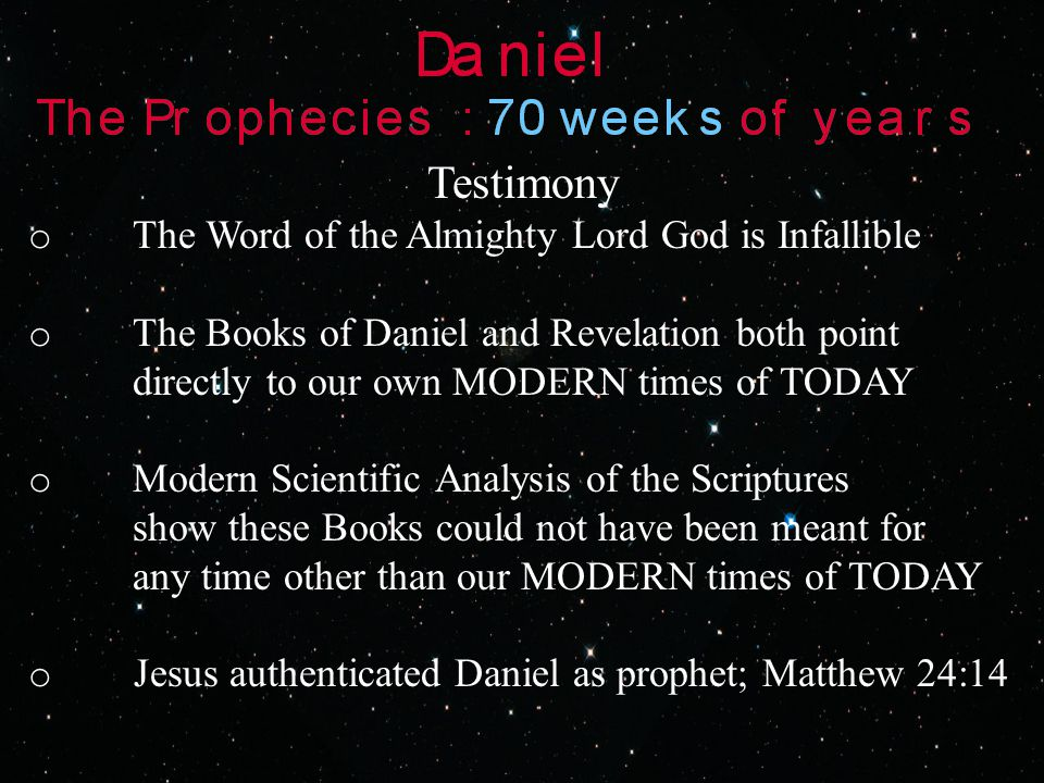 Testimony o The Word of the Almighty Lord God is Infallible o The Books of Daniel and Revelation both point directly to our own MODERN times of TODAY o Modern Scientific Analysis of the Scriptures show these Books could not have been meant for any time other than our MODERN times of TODAY o Jesus authenticated Daniel as prophet; Matthew 24:14