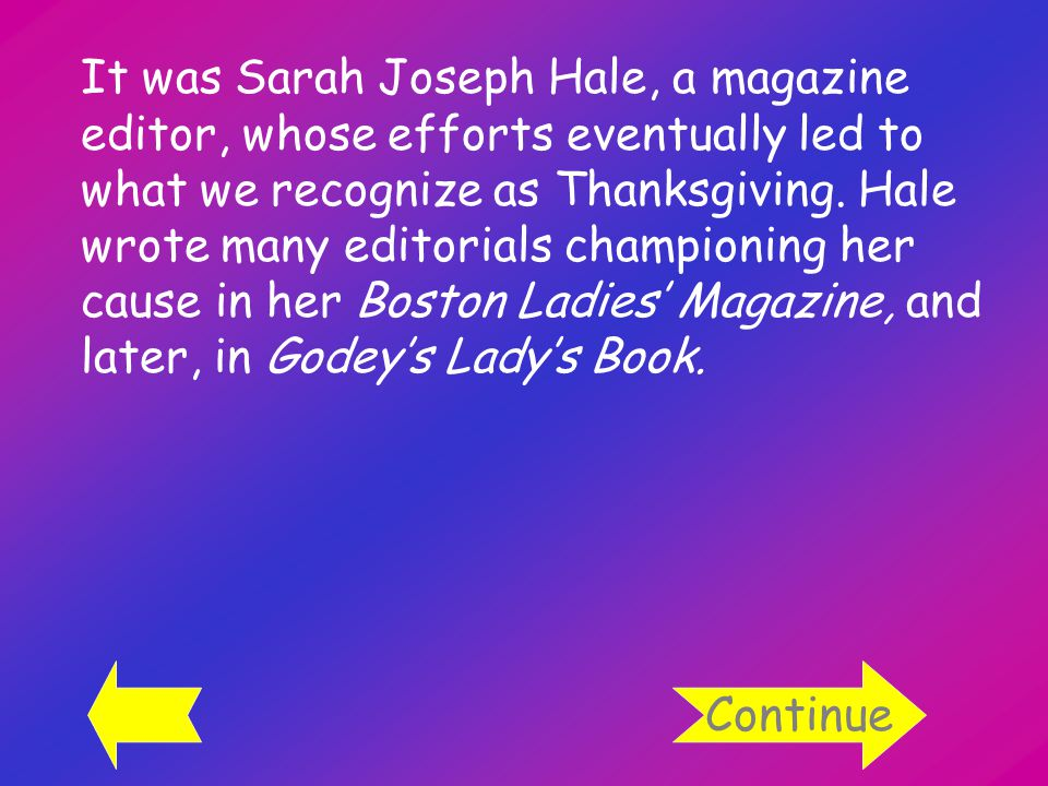 It was Sarah Joseph Hale, a magazine editor, whose efforts eventually led to what we recognize as Thanksgiving.