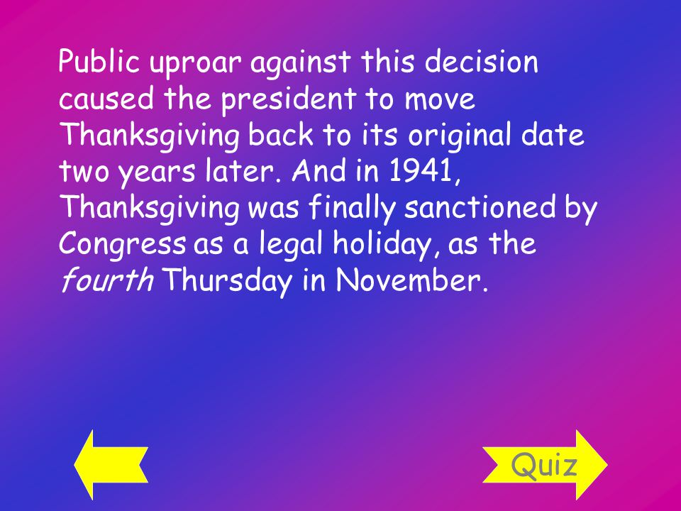 Public uproar against this decision caused the president to move Thanksgiving back to its original date two years later.