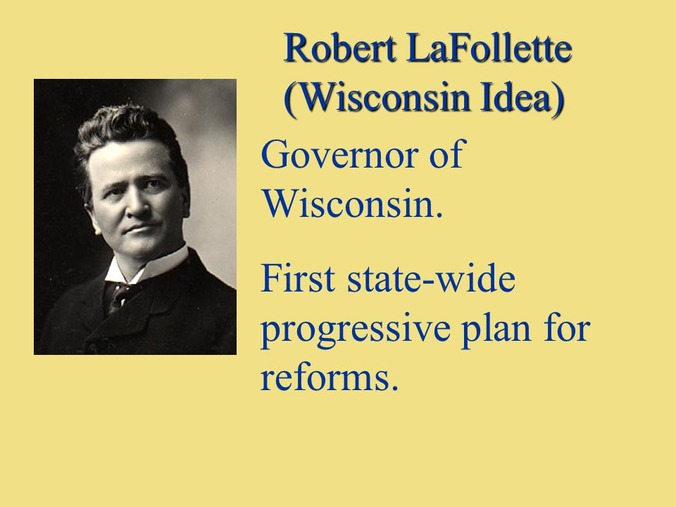 Robert LaFollette (Wisconsin Idea) Governor of Wisconsin. First state-wide progressive plan for reforms.