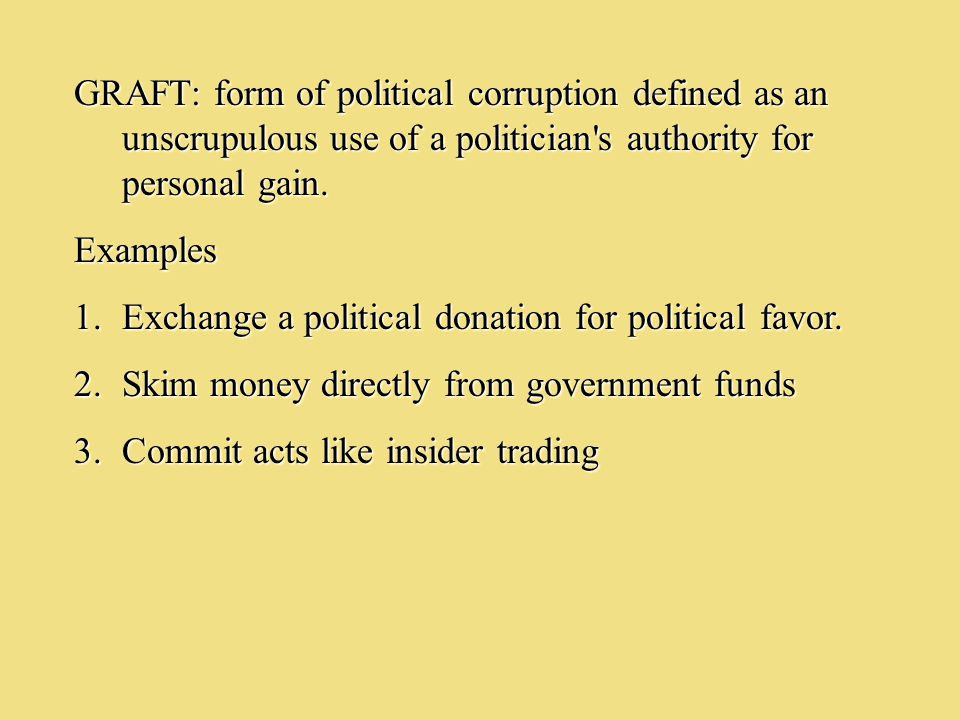GRAFT: form of political corruption defined as an unscrupulous use of a politician's authority for personal gain. Examples 1.Exchange a political dona