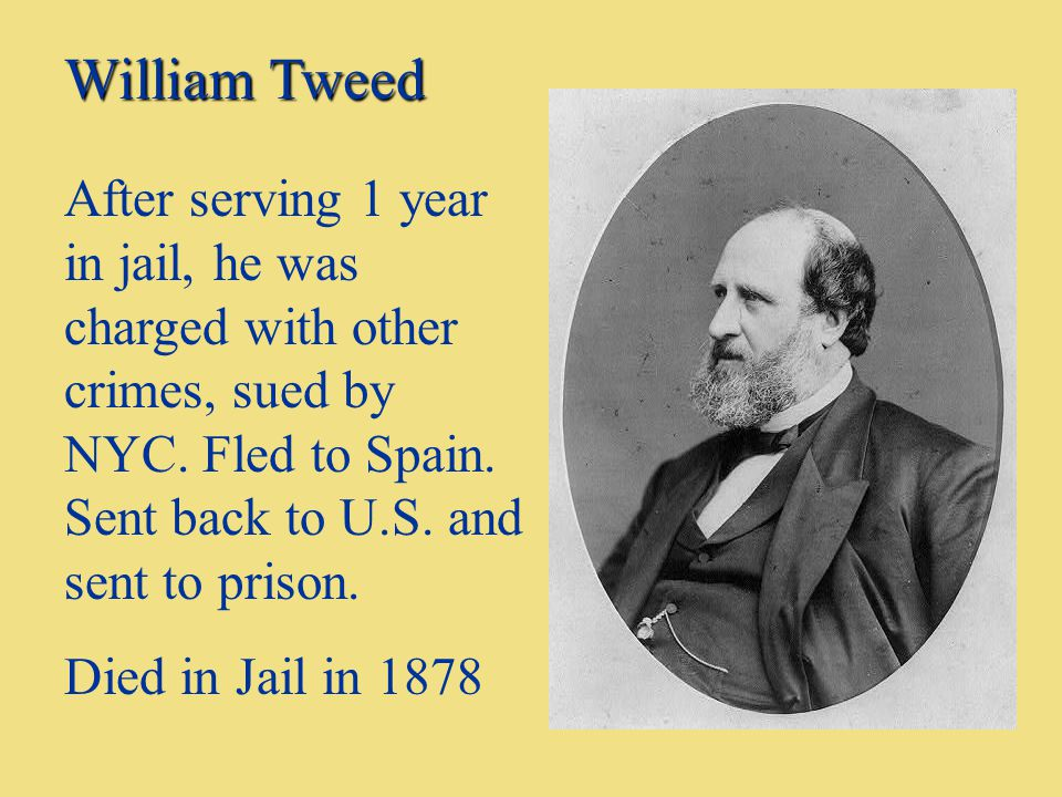 William Tweed After serving 1 year in jail, he was charged with other crimes, sued by NYC. Fled to Spain. Sent back to U.S. and sent to prison. Died i