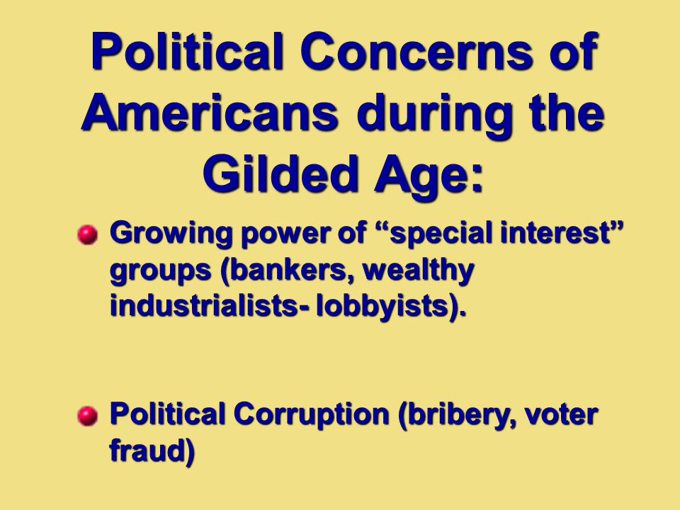"Political Concerns of Americans during the Gilded Age: Growing power of ""special interest"" groups (bankers, wealthy industrialists- lobbyists). Politi"