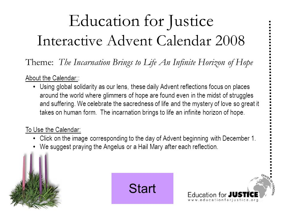 Start Education for Justice Interactive Advent Calendar 2008 Theme: The Incarnation Brings to Life An Infinite Horizon of Hope About the Calendar:: Using global solidarity as our lens, these daily Advent reflections focus on places around the world where glimmers of hope are found even in the midst of struggles and suffering.