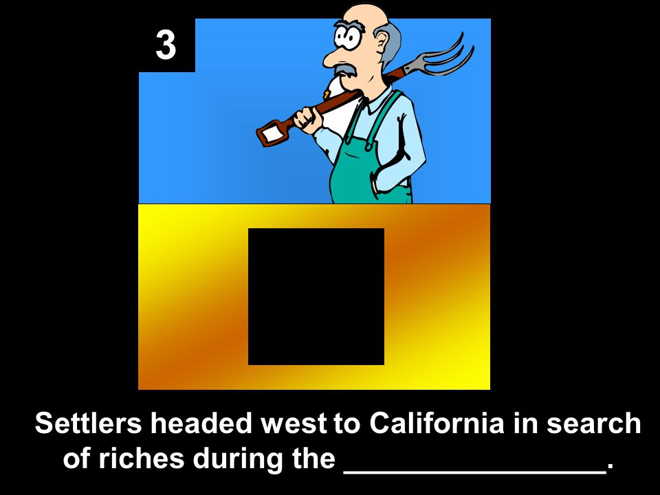 3 Settlers headed west to California in search of riches during the ________________.