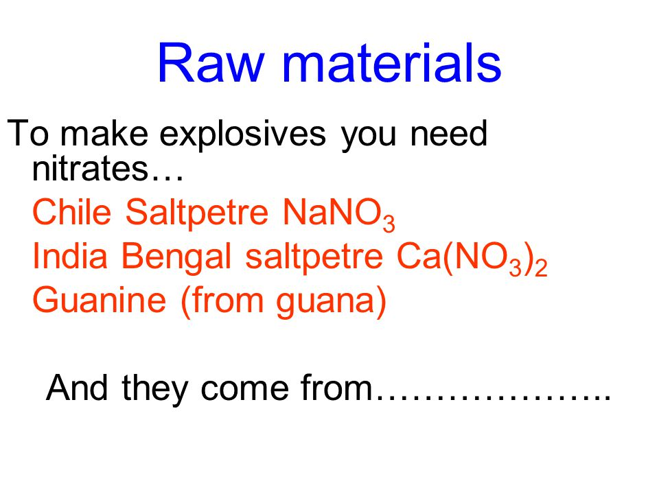 Raw materials To make explosives you need nitrates… Chile Saltpetre NaNO 3 India Bengal saltpetre Ca(NO 3 ) 2 Guanine (from guana) And they come from………………..