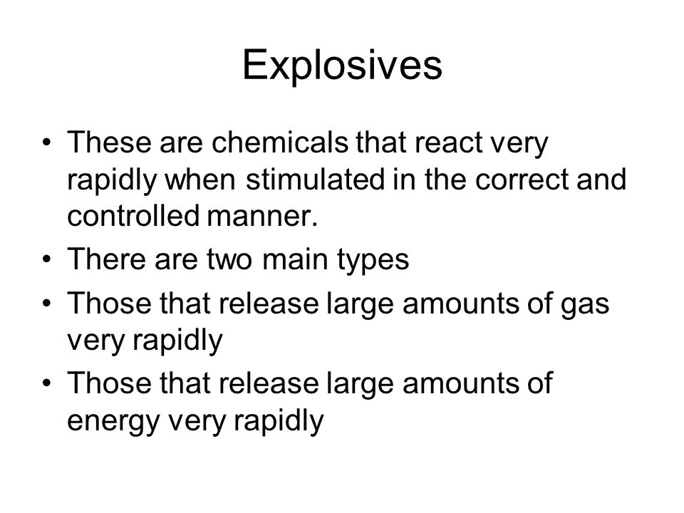 Explosives These are chemicals that react very rapidly when stimulated in the correct and controlled manner.