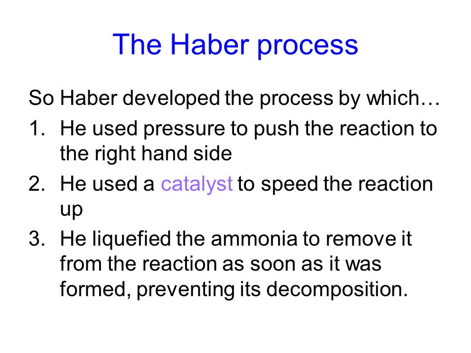 The Haber process So Haber developed the process by which… 1.He used pressure to push the reaction to the right hand side 2.He used a catalyst to speed the reaction up 3.He liquefied the ammonia to remove it from the reaction as soon as it was formed, preventing its decomposition.
