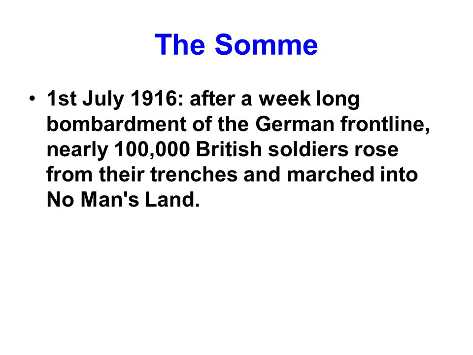The Somme 1st July 1916: after a week long bombardment of the German frontline, nearly 100,000 British soldiers rose from their trenches and marched into No Man s Land.