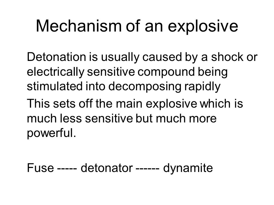 Mechanism of an explosive Detonation is usually caused by a shock or electrically sensitive compound being stimulated into decomposing rapidly This sets off the main explosive which is much less sensitive but much more powerful.