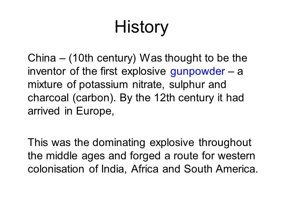 History China – (10th century) Was thought to be the inventor of the first explosive gunpowder – a mixture of potassium nitrate, sulphur and charcoal (carbon).