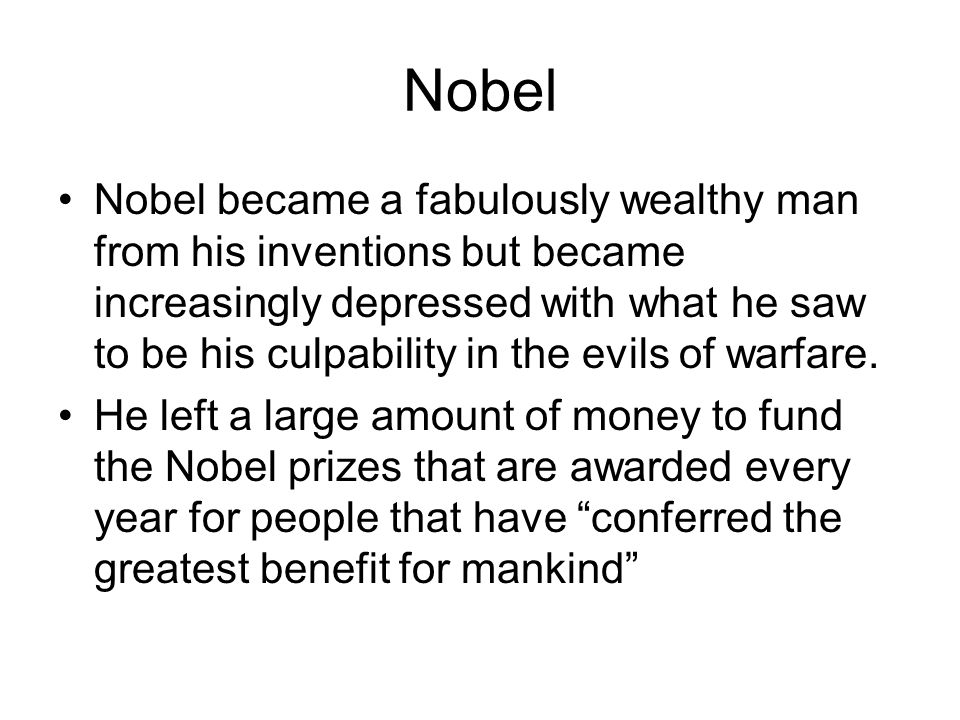 Nobel Nobel became a fabulously wealthy man from his inventions but became increasingly depressed with what he saw to be his culpability in the evils of warfare.
