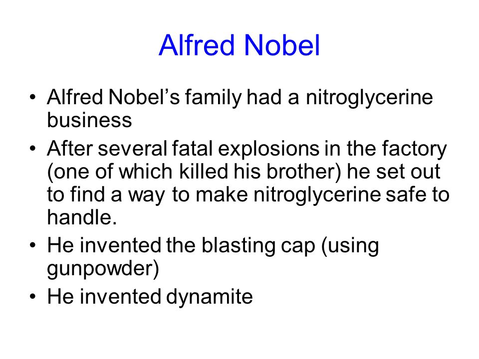 Alfred Nobel Alfred Nobel's family had a nitroglycerine business After several fatal explosions in the factory (one of which killed his brother) he set out to find a way to make nitroglycerine safe to handle.