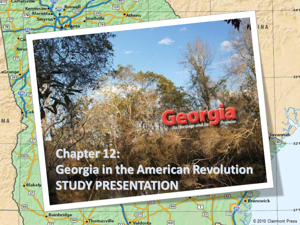 Chapter 12: Georgia in the American Revolution STUDY PRESENTATION © 2010 Clairmont Press