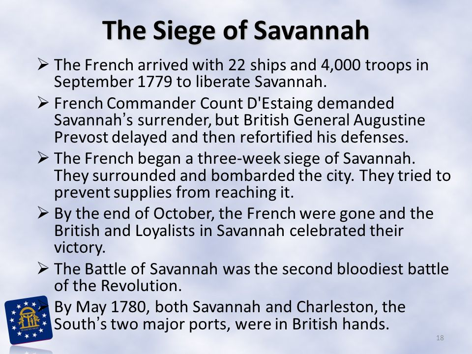 The Siege of Savannah  The French arrived with 22 ships and 4,000 troops in September 1779 to liberate Savannah.  French Commander Count D'Estaing d
