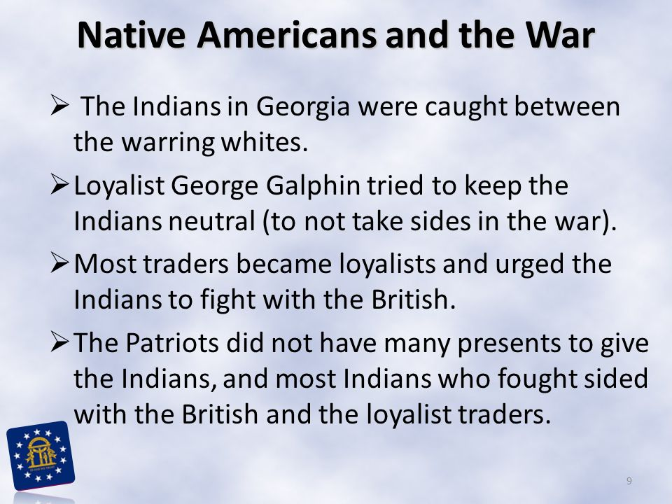 Native Americans and the War  The Indians in Georgia were caught between the warring whites.  Loyalist George Galphin tried to keep the Indians neut